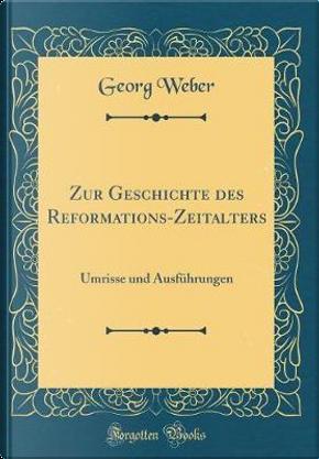 Zur Geschichte des Reformations-Zeitalters by Georg Weber