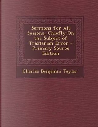 Sermons for All Seasons, Chiefly on the Subject of Tractarian Error - Primary Source Edition by Charles Benjamin TAYLER