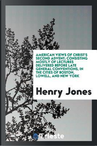 American Views of Christ's Second Advent; Consisting Mostly of Lectures Delivered Before Late General Conventions, in the Cities of Boston, Lowell, and New York by Henry Jones