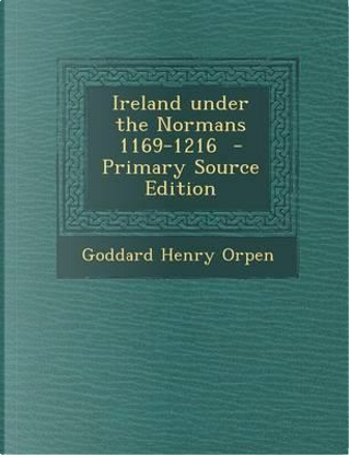 Ireland Under the Normans 1169-1216 - Primary Source Edition by Goddard Henry Orpen