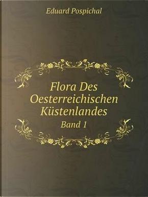 Flora Des Oesterreichischen Kustenlandes Band 1 by Eduard Pospichal