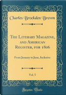 The Literary Magazine, and American Register, for 1806, Vol. 5 by Charles Brockden Brown