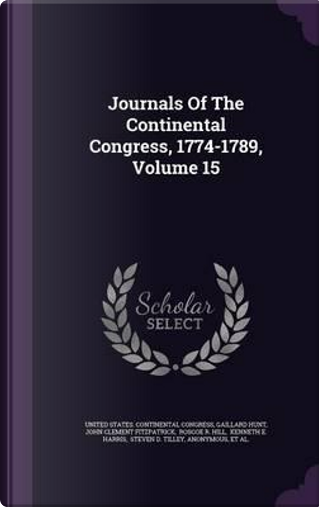 Journals of the Continental Congress, 1774-1789, Volume 15 by Gaillard Hunt