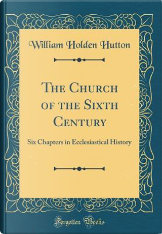 The Church of the Sixth Century by William Holden Hutton