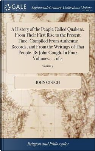 A History of the People Called Quakers. from Their First Rise to the Present Time. Compiled from Authentic Records, and from the Writings of That ... Gough. in Four Volumes. ... of 4; Volume 4 by John Gough