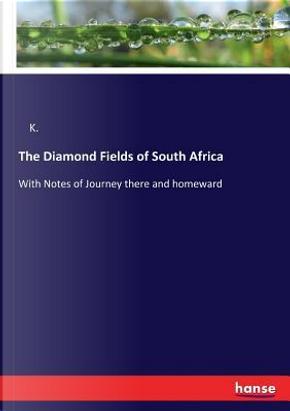 The Diamond Fields of South Africa by K. K.