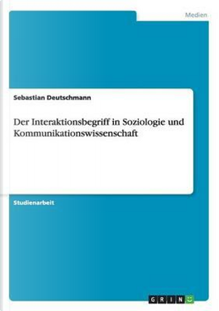 Der Interaktionsbegriff in Soziologie und Kommunikationswissenschaft by Sebastian Deutschmann