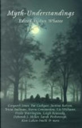 Myth-understandings by Tricia Sullivan, Sarah Pinborough, Gwyneth Jones, Liz Williams, Freda Warrington, Leigh Kennedy, Pat Cadigan, Storm Constantine, Deborah J. Miller, Kari Sperring