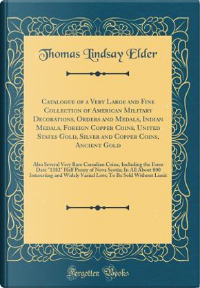 Catalogue of a Very Large and Fine Collection of American Military Decorations, Orders and Medals, Indian Medals, Foreign Copper Coins, United States ... Rare Canadian Coins, Including the Error D by Thomas Lindsay Elder