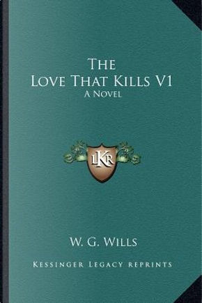 The Love That Kills V1 by W. G. Wills