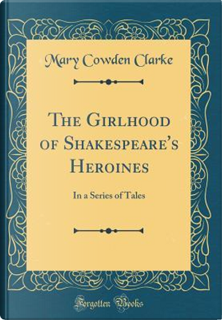The Girlhood of Shakespeare's Heroines by Mary Cowden Clarke
