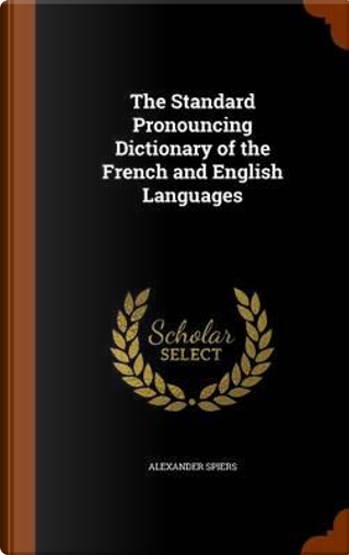 The Standard Pronouncing Dictionary of the French and English Languages by Alexander Spiers