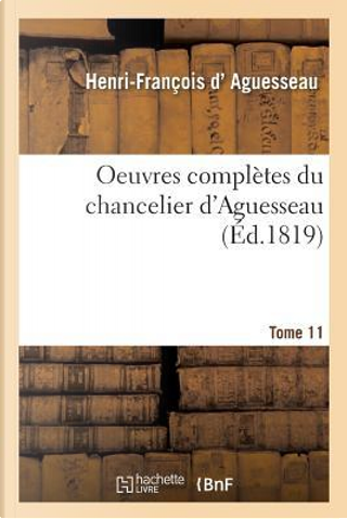 Oeuvres Completes Du Chancelier Tome 11 by D Aguesseau-H-F