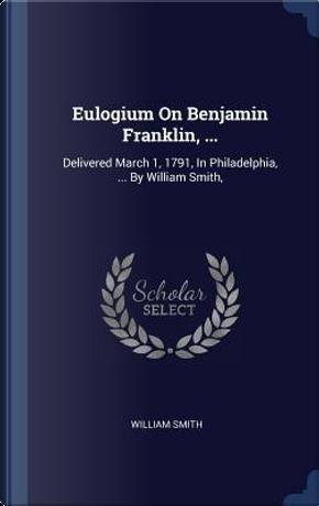 Eulogium on Benjamin Franklin, ... by William Smith