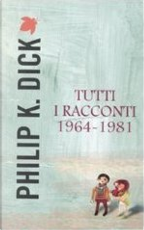 Tutti i racconti 1964-1981 by Philip K. Dick