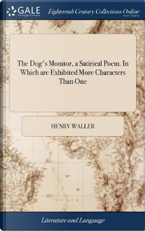The Dog's Monitor, a Satirical Poem. in Which Are Exhibited More Characters Than One by Henry Waller