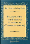 Staatenkunde, und Positives Staatsrecht (Verfassungsrecht) (Classic Reprint) by Karl Heinrich Ludwig Pölitz