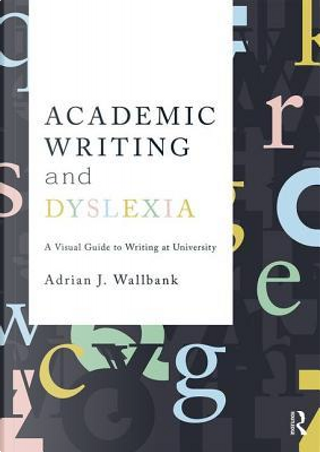 Academic Writing and Dyslexia by Adrian J. Wallbank