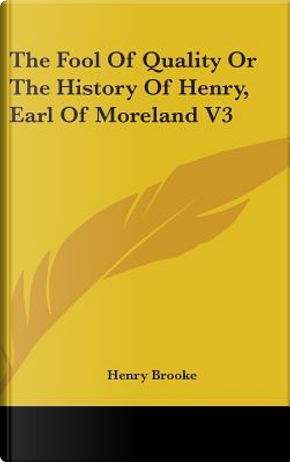 The Fool Of Quality Or The History Of Henry, Earl Of Moreland V3 by Henry Brooke