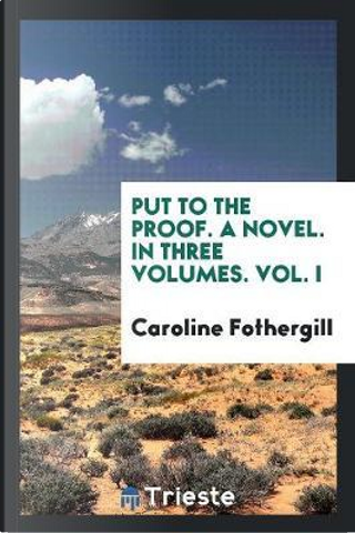Put to the Proof. A Novel. In Three Volumes. Vol. I by Caroline Fothergill