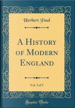 A History of Modern England, Vol. 3 of 5 (Classic Reprint) by Herbert Paul
