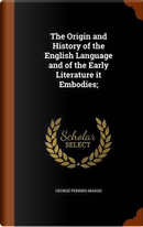 The Origin and History of the English Language and of the Early Literature It Embodies; by George Perkins Marsh