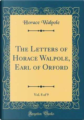 The Letters of Horace Walpole, Earl of Orford, Vol. 8 of 9 (Classic Reprint) by Horace Walpole