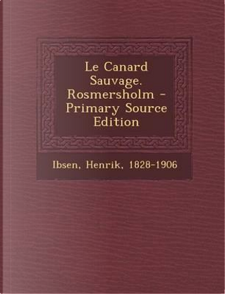 Le Canard Sauvage. Rosmersholm - Primary Source Edition by Henrik Johan Ibsen