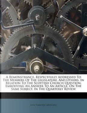 A Remonstrance, Respectfully Addressed to the Members of the Legislature, and Others, in Relation to the Scottish Church Question, Embodying an Answer on the Same Subject, in the Quarterly Review by John Hamilton (Advocate )