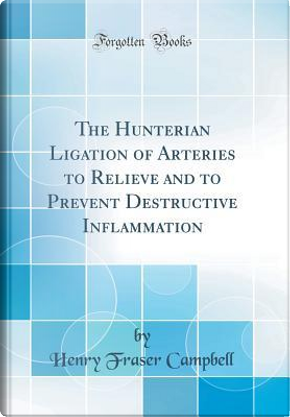 The Hunterian Ligation of Arteries to Relieve and to Prevent Destructive Inflammation (Classic Reprint) by Henry Fraser Campbell