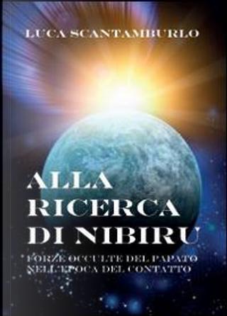 Alla ricerca di Nibiru. Forze occulte del papato nell'epoca del contatto by Luca Scantamburlo