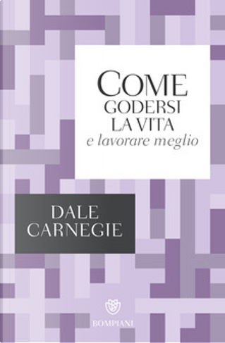 Come godersi la vita e lavorare meglio by Dale Carnegie