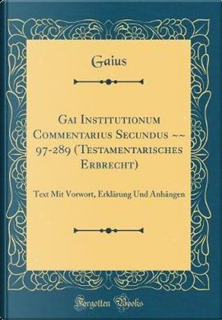Gai Institutionum Commentarius Secundus ~~ 97-289 (Testamentarisches Erbrecht) by Gaius Gaius