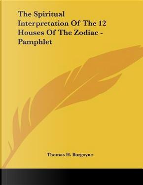 The Spiritual Interpretation of the 12 Houses of the Zodiac by Thomas H. Burgoyne