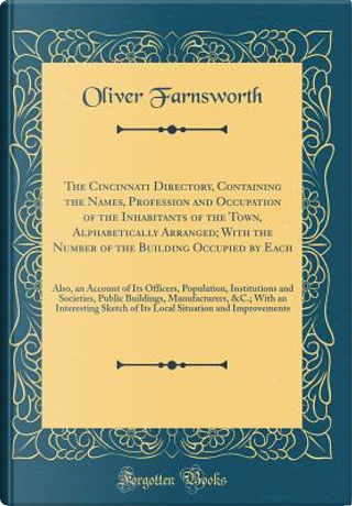 The Cincinnati Directory, Containing the Names, Profession and Occupation of the Inhabitants of the Town, Alphabetically Arranged; With the Number of ... Population, Institutions and Societies, by Oliver Farnsworth