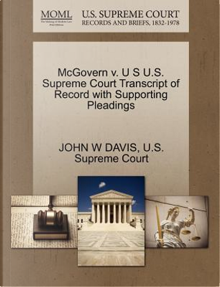 McGovern V. U S U.S. Supreme Court Transcript of Record with Supporting Pleadings by John W. Davis