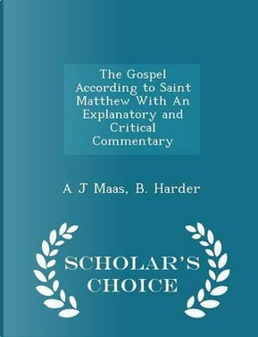 The Gospel According to Saint Matthew with an Explanatory and Critical Commentary - Scholar's Choice Edition by A J Maas