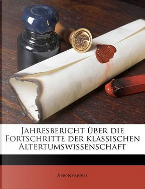 Jahresbericht Uber Die Fortschritte Der Klassischen Altertumswissenschaft by ANONYMOUS