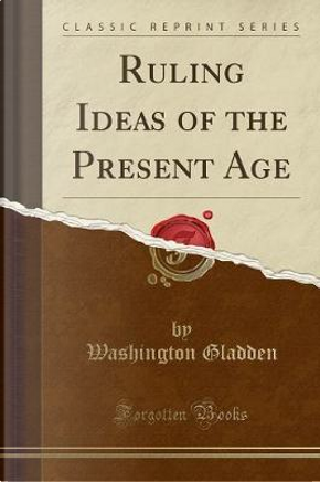 Ruling Ideas of the Present Age (Classic Reprint) by Washington Gladden