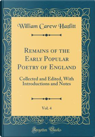 Remains of the Early Popular Poetry of England, Vol. 4 by William Carew Hazlitt