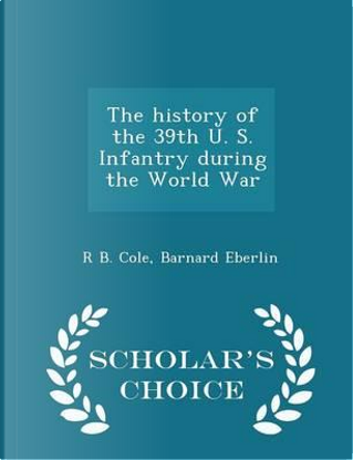The History of the 39th U. S. Infantry During the World War - Scholar's Choice Edition by R B Cole