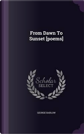 From Dawn to Sunset [Poems] by George Barlow