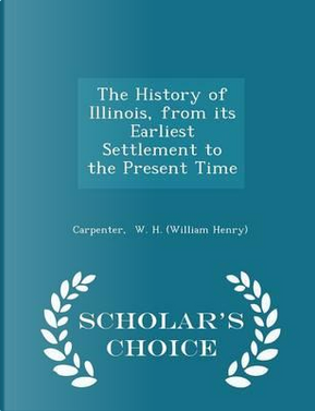 The History of Illinois, from Its Earliest Settlement to the Present Time - Scholar's Choice Edition by Carpenter W H (William Henry)
