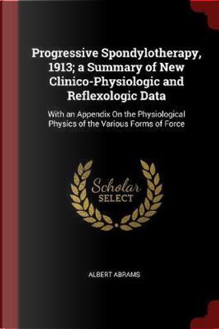 Progressive Spondylotherapy, 1913; A Summary of New Clinico-Physiologic and Reflexologic Data by Albert Abrams