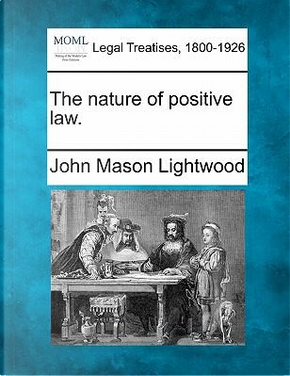 The Nature of Positive Law. by John Mason Lightwood