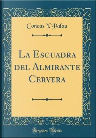 La Escuadra del Almirante Cervera (Classic Reprint) by Concas Y. Palau