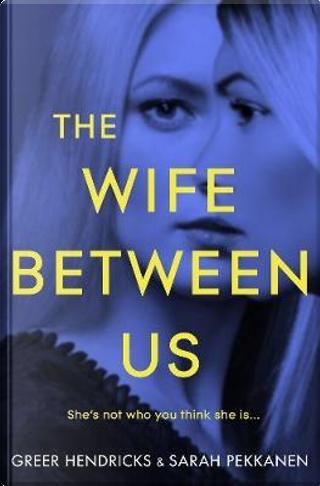 The Wife Between Us by Greer Hendricks
