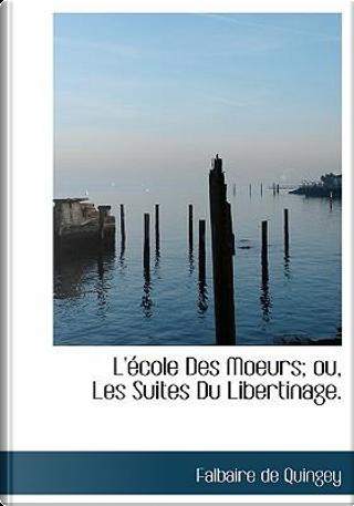 L' Cole Des Moeurs; Ou, Les Suites Du Libertinage by Falbaire de Quingey
