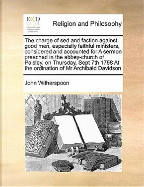 The Charge of sed and Faction Against Good Men, Especially Faithful Ministers, Considered and Accounted for a Sermon Preached in the Abbey-Church of P by John Witherspoon