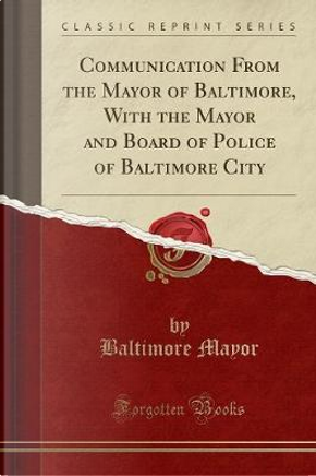 Communication From the Mayor of Baltimore, With the Mayor and Board of Police of Baltimore City (Classic Reprint) by Baltimore Mayor
